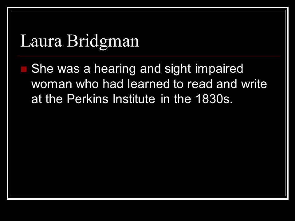 Laura Bridgman She was a hearing and sight impaired woman who had learned to read and write at the Perkins Institute in the 1830s.