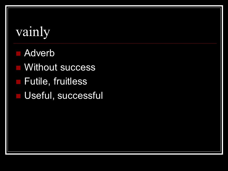 vainly Adverb Without success Futile, fruitless Useful, successful