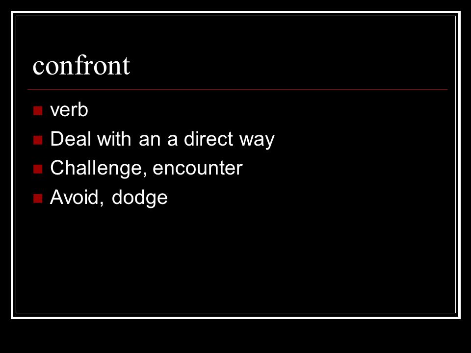 confront verb Deal with an a direct way Challenge, encounter Avoid, dodge