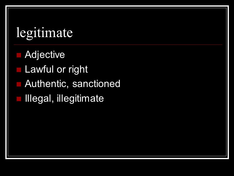 legitimate Adjective Lawful or right Authentic, sanctioned Illegal, illegitimate