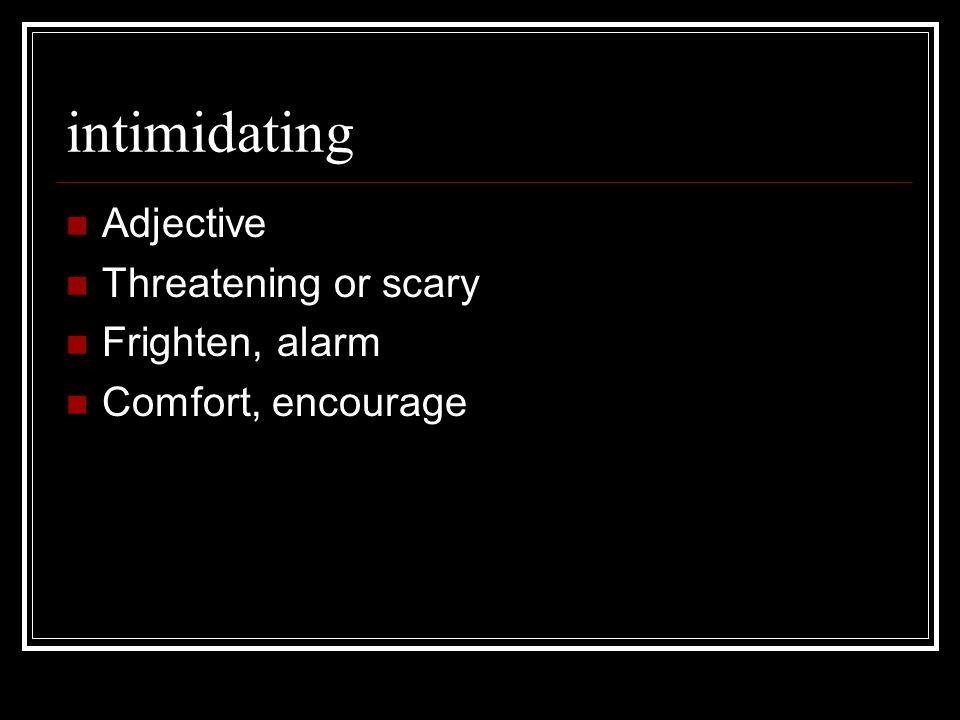 intimidating Adjective Threatening or scary Frighten, alarm Comfort, encourage