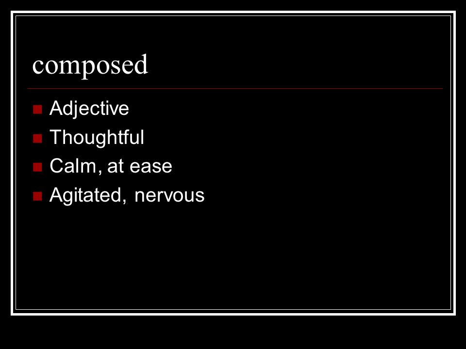 composed Adjective Thoughtful Calm, at ease Agitated, nervous