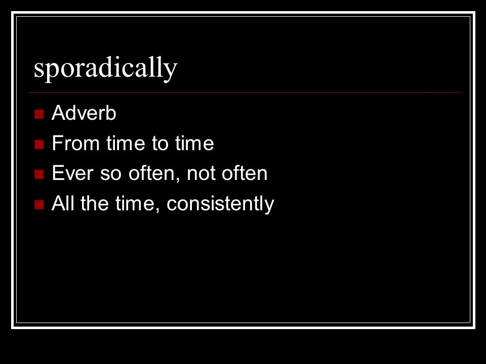 sporadically Adverb From time to time Ever so often, not often All the time, consistently