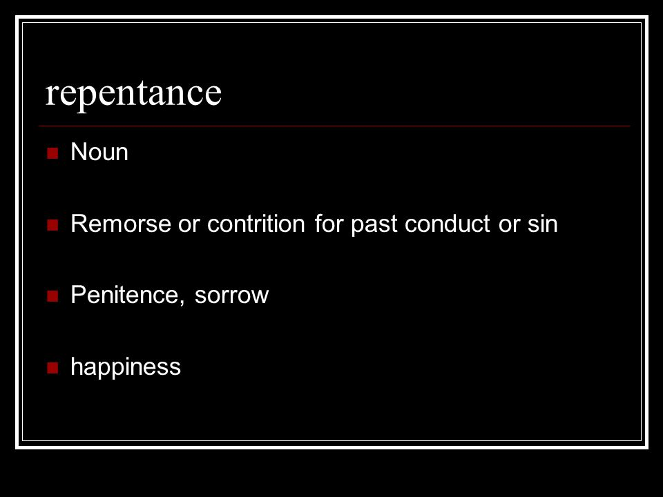 repentance Noun Remorse or contrition for past conduct or sin Penitence, sorrow happiness
