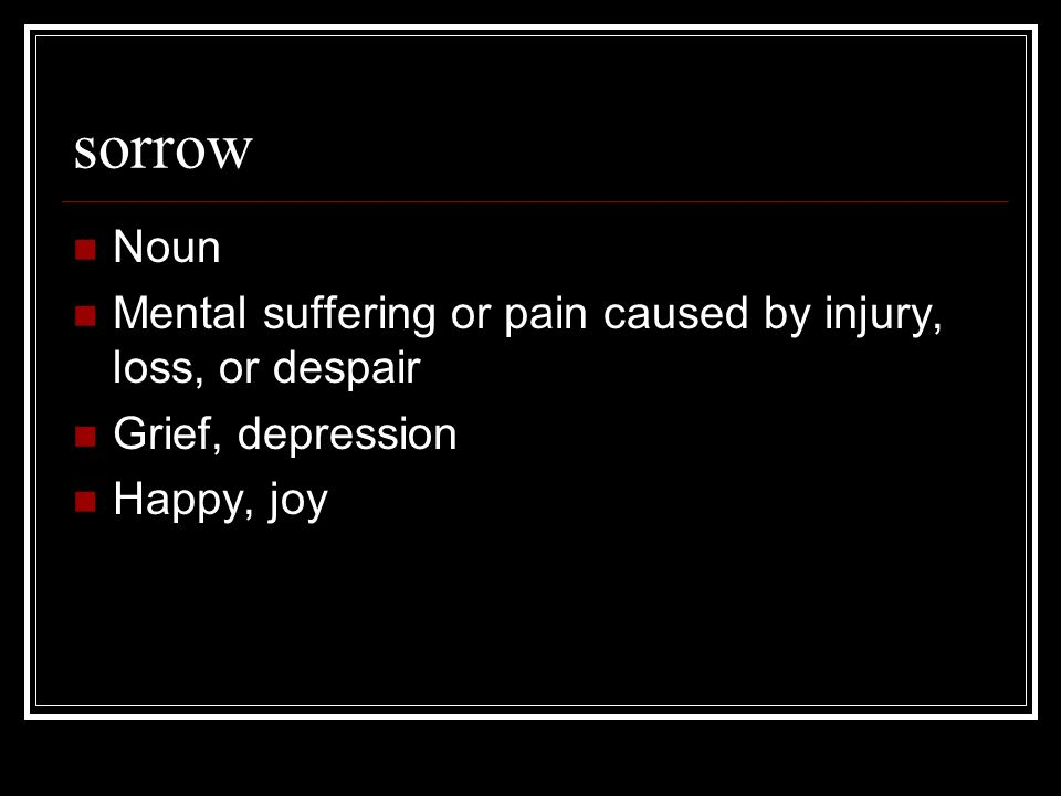 sorrow Noun Mental suffering or pain caused by injury, loss, or despair Grief, depression Happy, joy