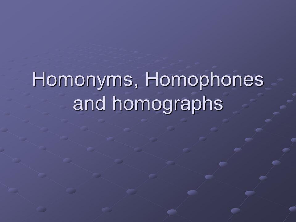 Homonyms, Homophones and homographs