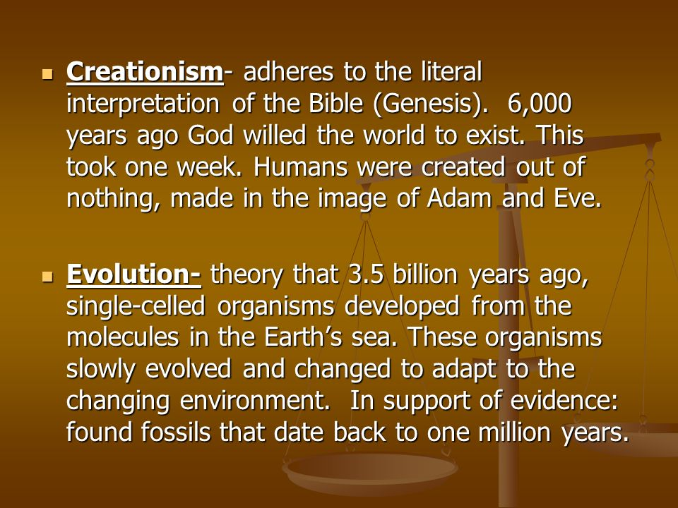 Creationism- adheres to the literal interpretation of the Bible (Genesis). 6,000 years ago God willed the world to exist. This took one week. Humans w