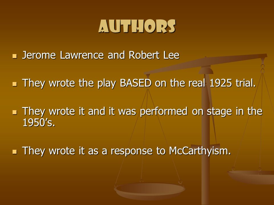 Authors Jerome Lawrence and Robert Lee Jerome Lawrence and Robert Lee They wrote the play BASED on the real 1925 trial. They wrote the play BASED on t