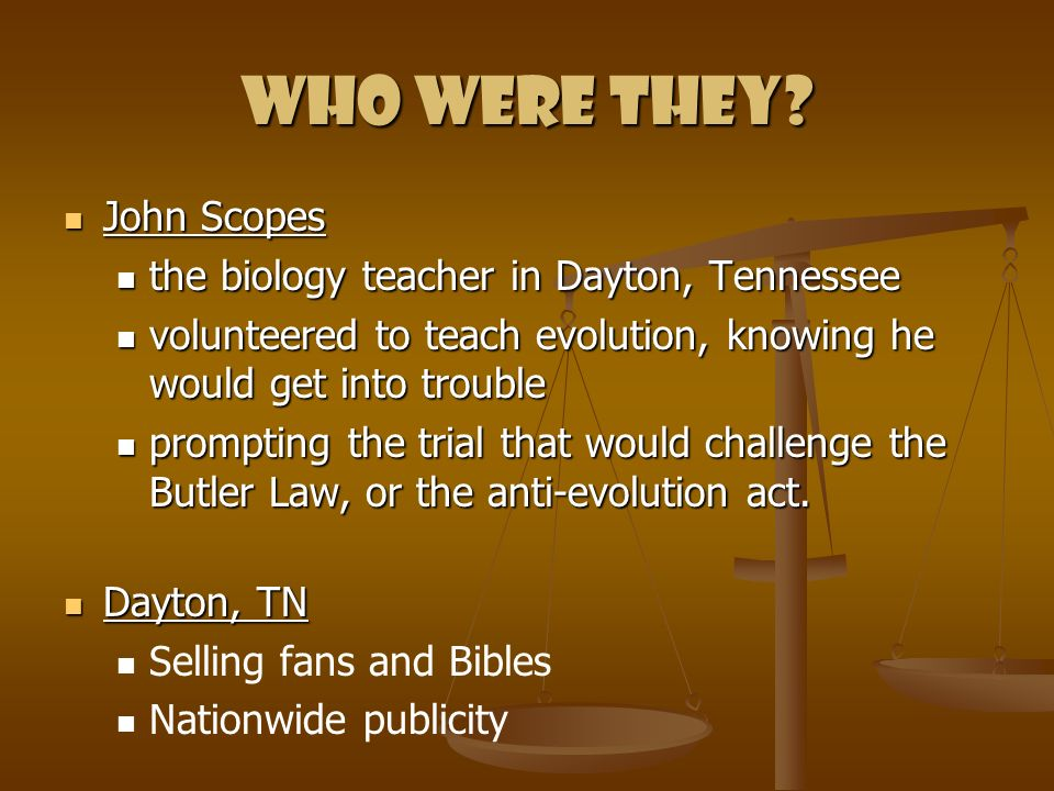 Who were they? John Scopes John Scopes the biology teacher in Dayton, Tennessee the biology teacher in Dayton, Tennessee volunteered to teach evolutio