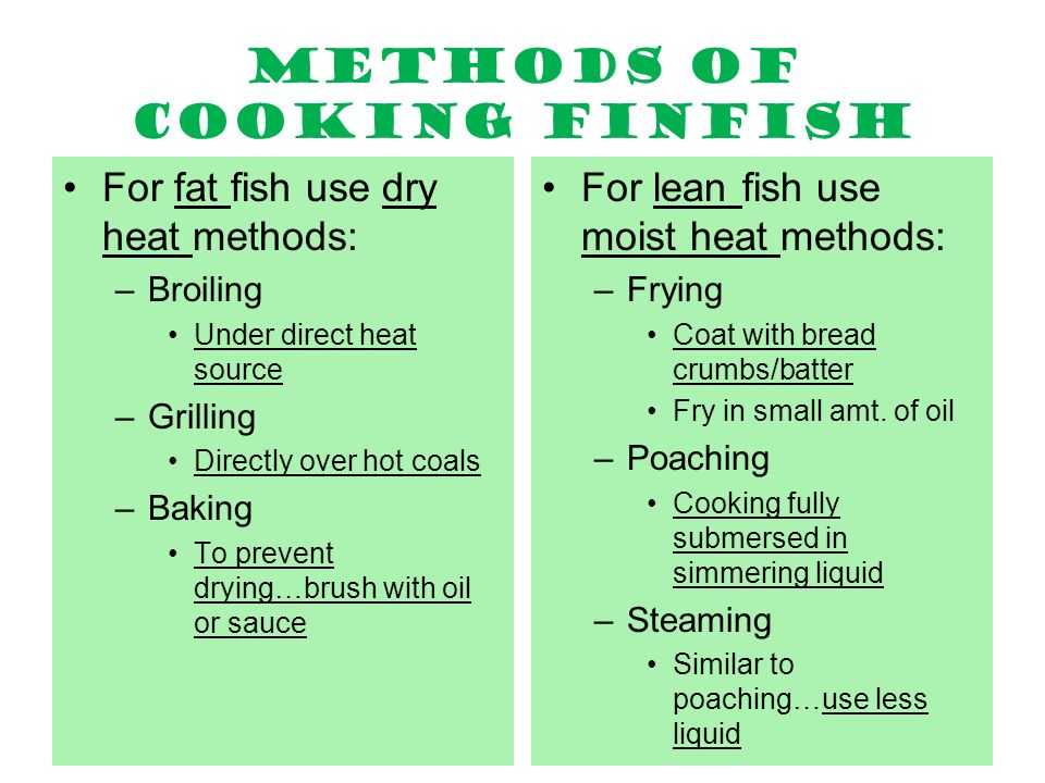 Methods of cooking finfish For fat fish use dry heat methods: –Broiling Under direct heat source –Grilling Directly over hot coals –Baking To prevent