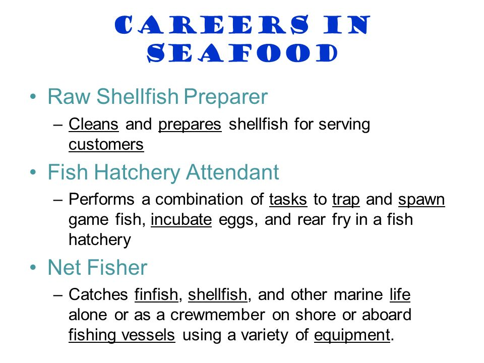 Careers in Seafood Raw Shellfish Preparer –Cleans and prepares shellfish for serving customers Fish Hatchery Attendant –Performs a combination of task