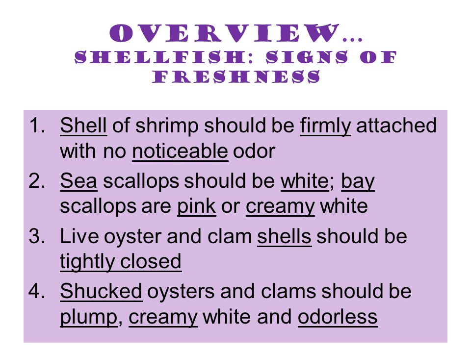 Overview… Shellfish: Signs of Freshness 1.Shell of shrimp should be firmly attached with no noticeable odor 2.Sea scallops should be white; bay scallo