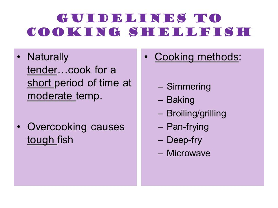 Guidelines to cooking shellfish Naturally tender…cook for a short period of time at moderate temp. Overcooking causes tough fish Cooking methods: –Sim