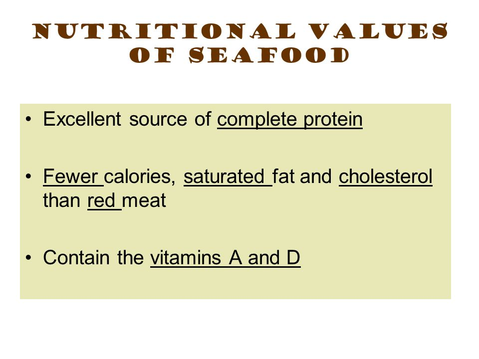Nutritional Values of Seafood Excellent source of complete protein Fewer calories, saturated fat and cholesterol than red meat Contain the vitamins A