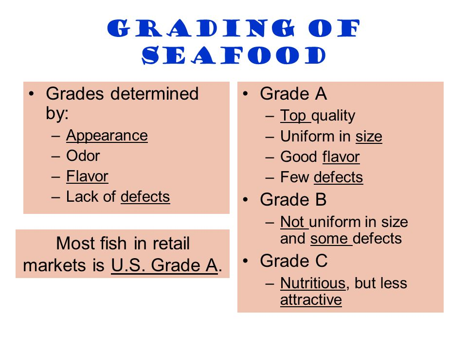 Grading of Seafood Grades determined by: –Appearance –Odor –Flavor –Lack of defects Grade A –Top quality –Uniform in size –Good flavor –Few defects Gr