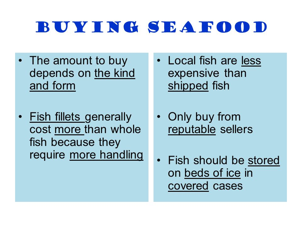 Buying Seafood The amount to buy depends on the kind and form Fish fillets generally cost more than whole fish because they require more handling Loca