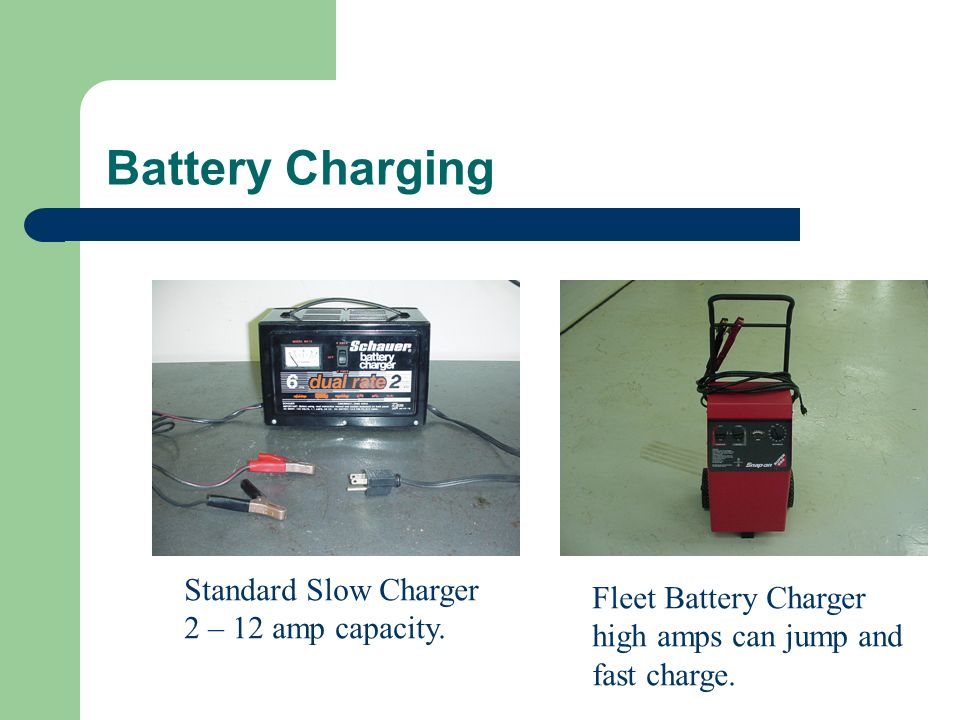 Battery Charging Standard Slow Charger 2 – 12 amp capacity. Fleet Battery Charger high amps can jump and fast charge.