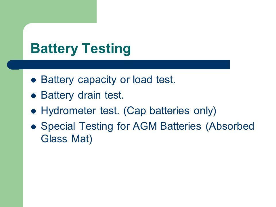 Battery Testing Battery capacity or load test. Battery drain test. Hydrometer test. (Cap batteries only) Special Testing for AGM Batteries (Absorbed G