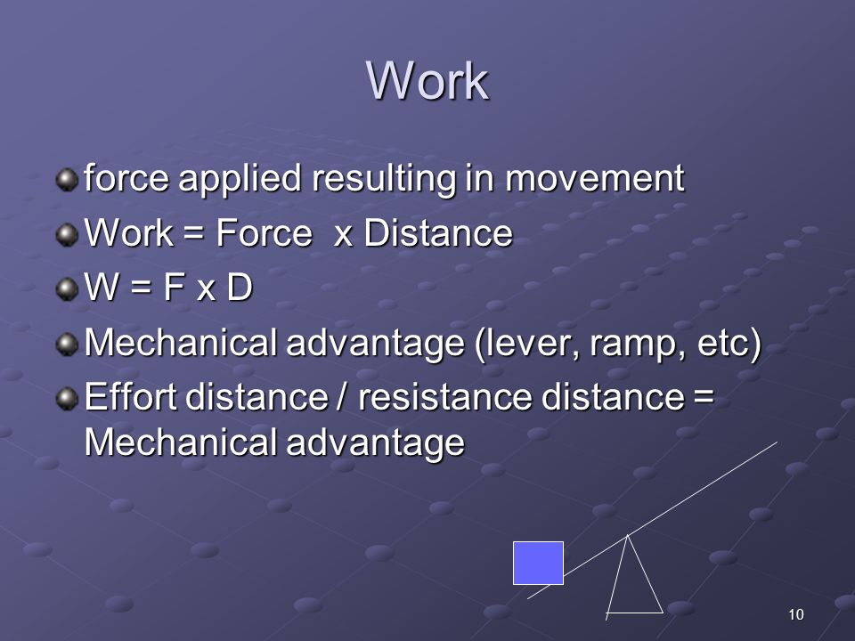 10 Work force applied resulting in movement Work = Force x Distance W = F x D Mechanical advantage (lever, ramp, etc) Effort distance / resistance dis