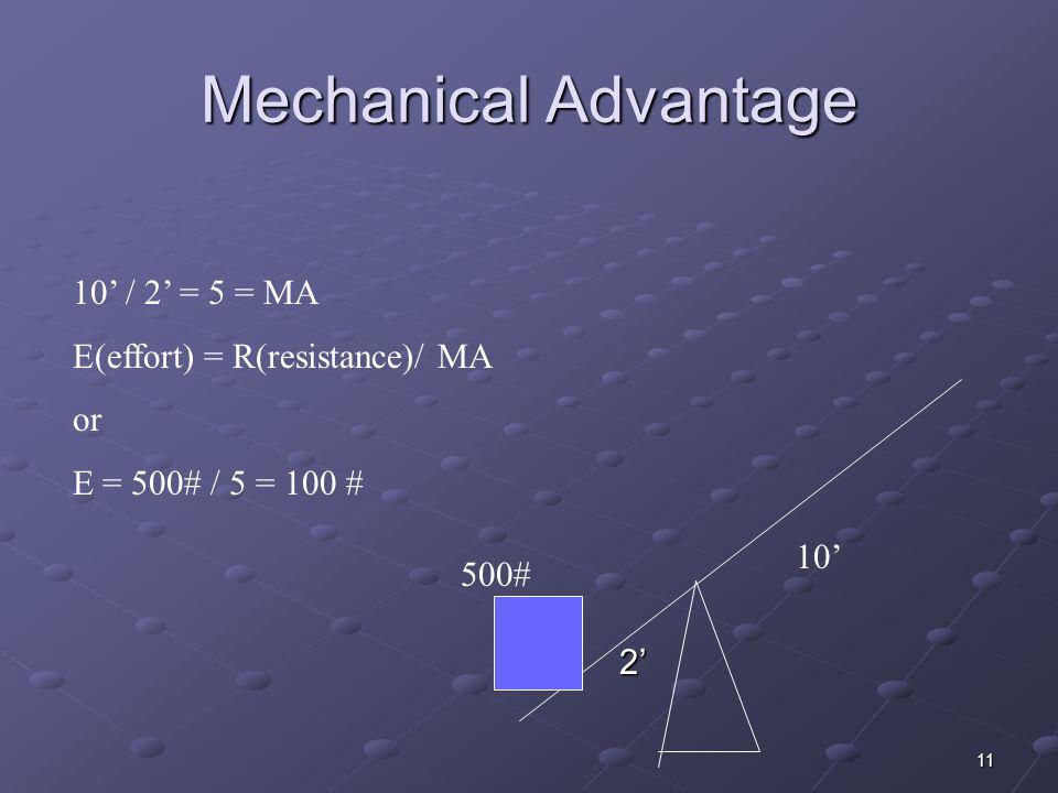 11 Mechanical Advantage 2 10 10 / 2 = 5 = MA E(effort) = R(resistance)/ MA or E = 500# / 5 = 100 # 500#