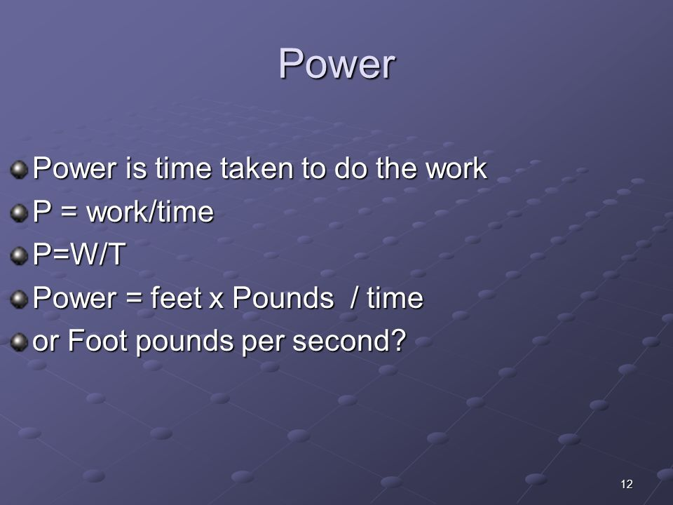 12 Power Power is time taken to do the work P = work/time P=W/T Power = feet x Pounds / time or Foot pounds per second?