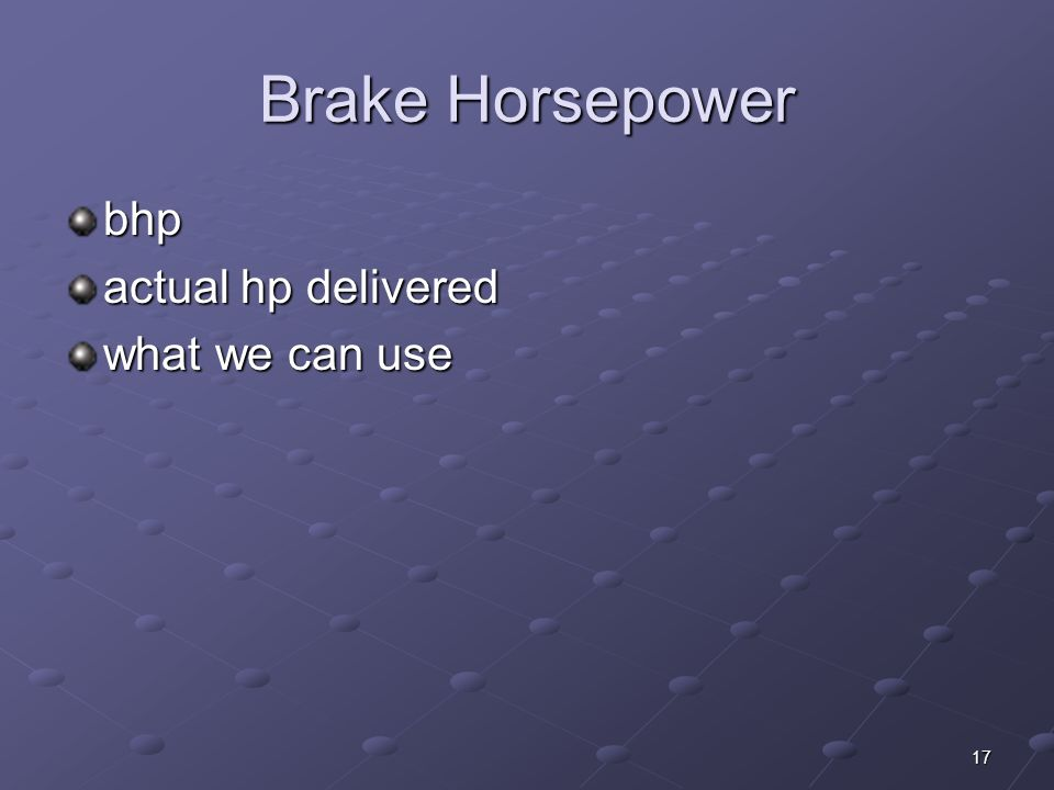 17 Brake Horsepower bhp actual hp delivered what we can use