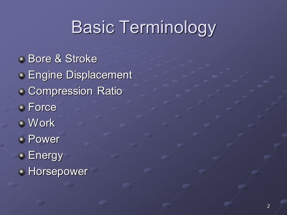 2 Basic Terminology Bore & Stroke Engine Displacement Compression Ratio ForceWorkPowerEnergyHorsepower