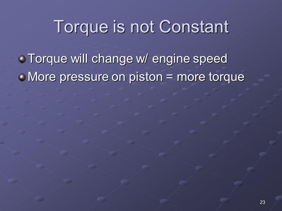 23 Torque is not Constant Torque will change w/ engine speed More pressure on piston = more torque