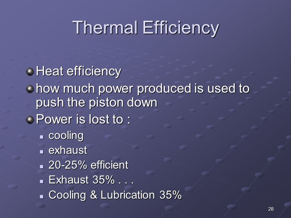 28 Thermal Efficiency Heat efficiency how much power produced is used to push the piston down Power is lost to : cooling cooling exhaust exhaust 20-25