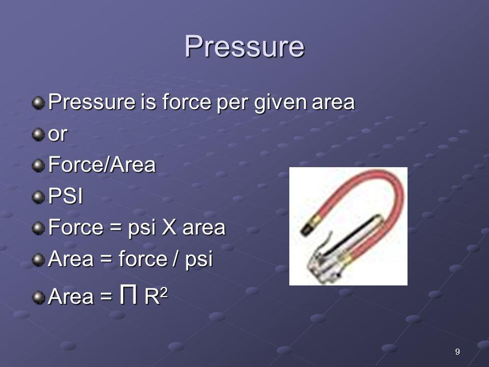 9 Pressure Pressure is force per given area orForce/AreaPSI Force = psi X area Area = force / psi Area = Π R 2