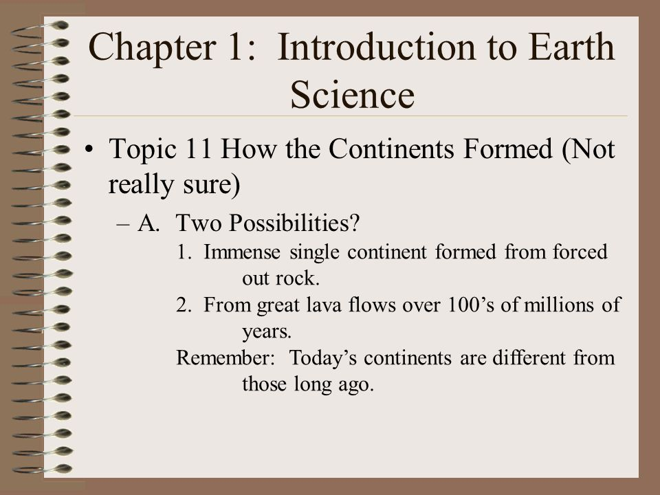 Chapter 1: Introduction to Earth Science Topic 11 How the Continents Formed (Not really sure) –A. Two Possibilities? 1. Immense single continent forme