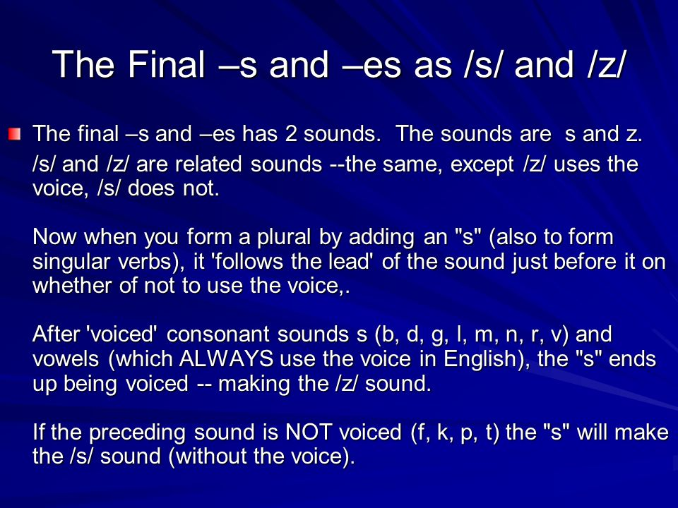 The Final –s and –es as /s/ and /z/ The final –s and –es has 2 sounds. The sounds are s and z. /s/ and /z/ are related sounds --the same, except /z/ u