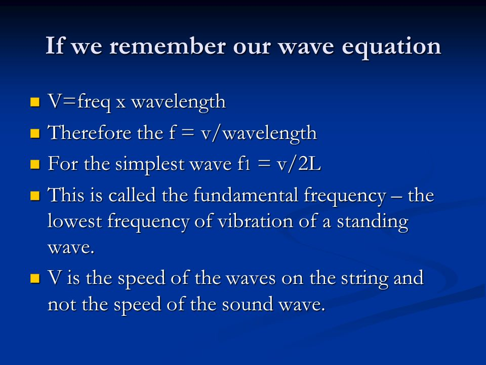 If we remember our wave equation V=freq x wavelength V=freq x wavelength Therefore the f = v/wavelength Therefore the f = v/wavelength For the simplest wave f 1 = v/2L For the simplest wave f 1 = v/2L This is called the fundamental frequency – the lowest frequency of vibration of a standing wave.