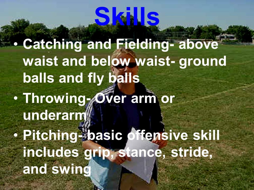 Skills Catching and Fielding- above waist and below waist- ground balls and fly balls Throwing- Over arm or underarm Pitching- basic offensive skill i