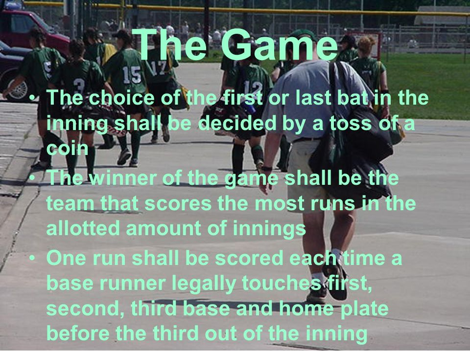 The Game The choice of the first or last bat in the inning shall be decided by a toss of a coin The winner of the game shall be the team that scores t