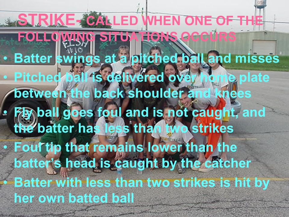 STRIKE- CALLED WHEN ONE OF THE FOLLOWING SITUATIONS OCCURS Batter swings at a pitched ball and misses Pitched ball is delivered over home plate betwee