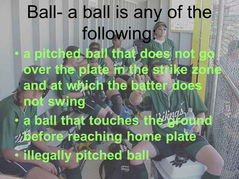 Ball- a ball is any of the following: a pitched ball that does not go over the plate in the strike zone and at which the batter does not swing a ball