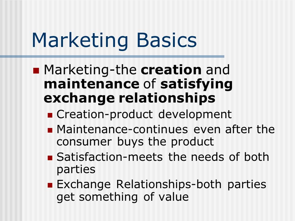 Marketing Basics Marketing-the creation and maintenance of satisfying exchange relationships Creation-product development Maintenance-continues even a