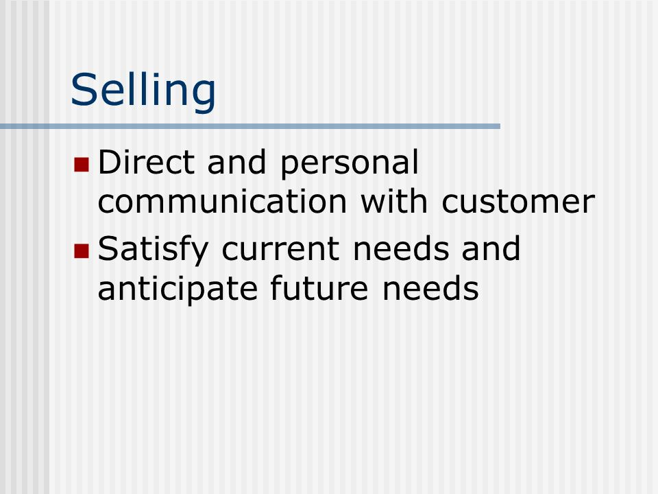 Selling Direct and personal communication with customer Satisfy current needs and anticipate future needs