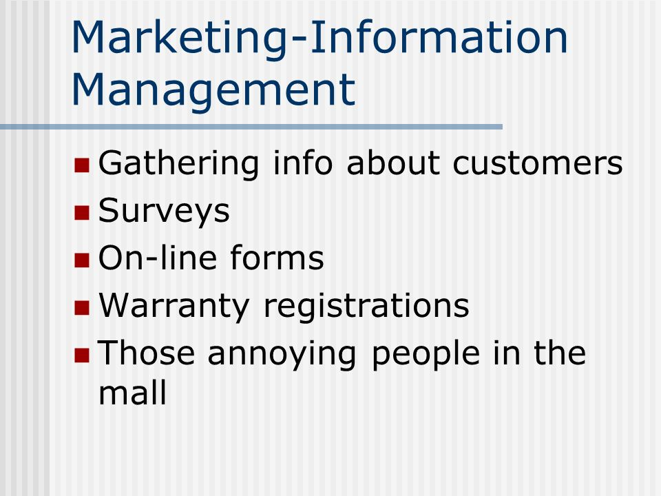 Marketing-Information Management Gathering info about customers Surveys On-line forms Warranty registrations Those annoying people in the mall
