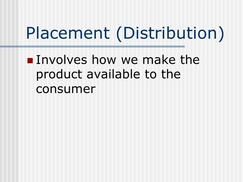 Placement (Distribution) Involves how we make the product available to the consumer