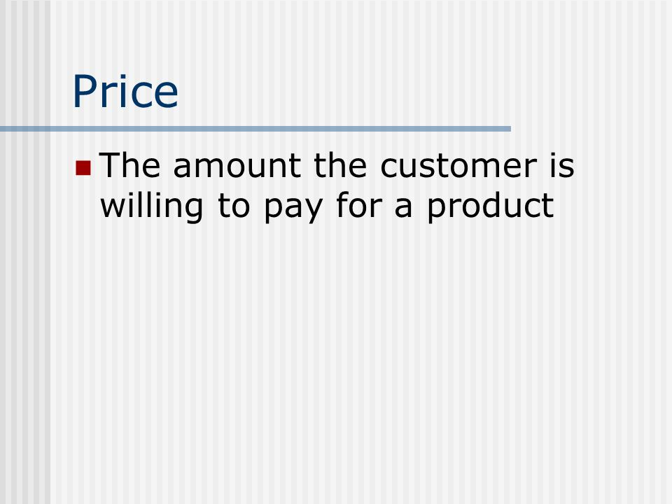 Price The amount the customer is willing to pay for a product