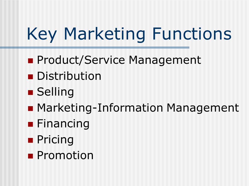 Key Marketing Functions Product/Service Management Distribution Selling Marketing-Information Management Financing Pricing Promotion