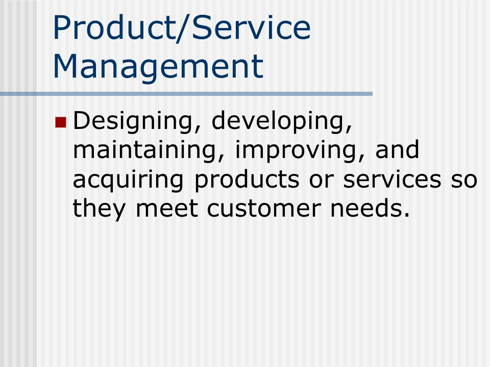 Product/Service Management Designing, developing, maintaining, improving, and acquiring products or services so they meet customer needs.
