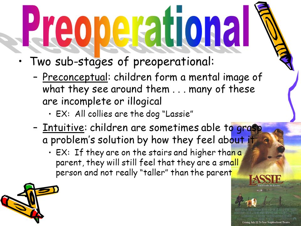 Two sub-stages of preoperational: –Preconceptual: children form a mental image of what they see around them... many of these are incomplete or illogic