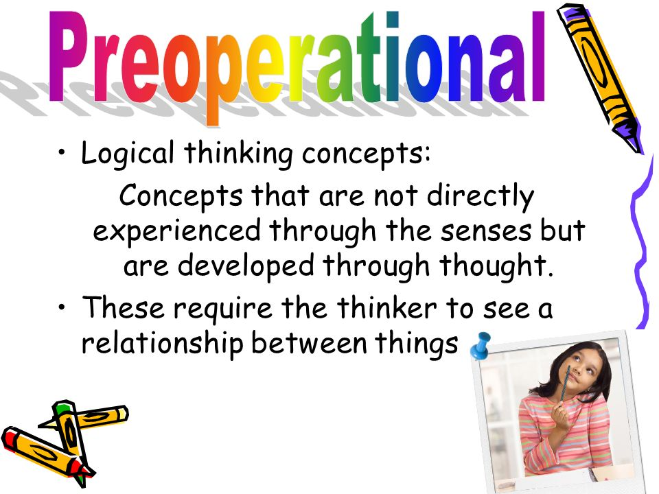 Logical thinking concepts: Concepts that are not directly experienced through the senses but are developed through thought. These require the thinker