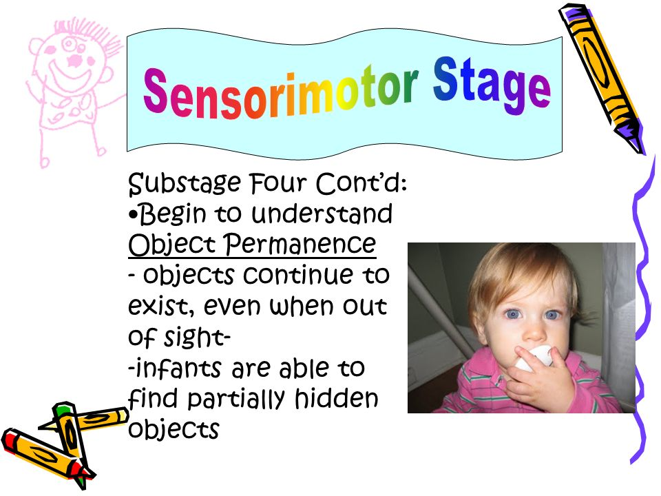 Substage Four Contd: Begin to understand Object Permanence - objects continue to exist, even when out of sight- -infants are able to find partially hi