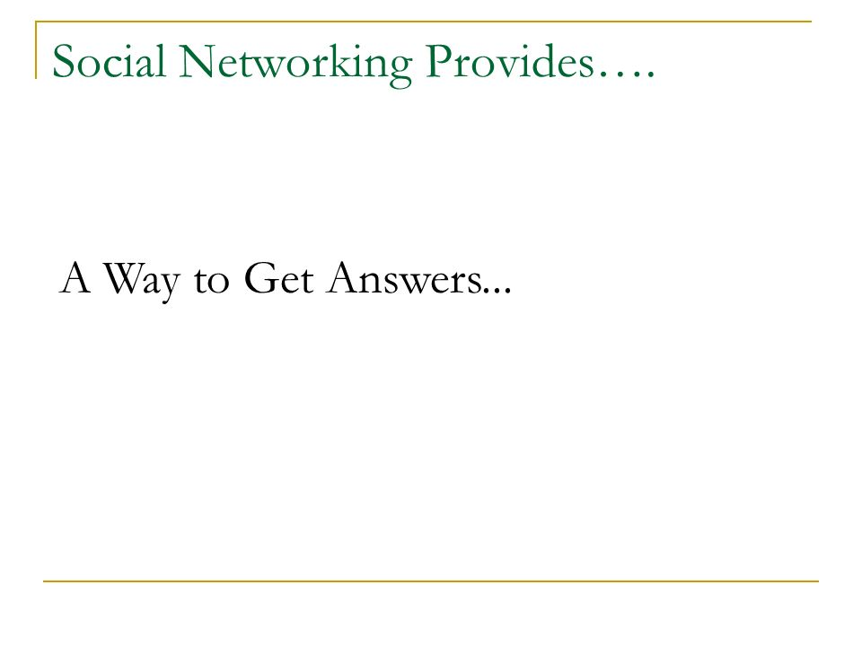 Social Networking Provides…. A Way to Get Answers...