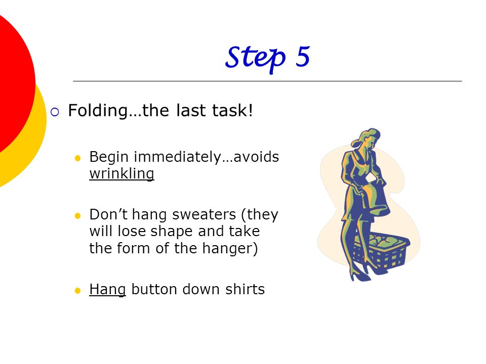 Step 5 Folding…the last task! Begin immediately…avoids wrinkling Dont hang sweaters (they will lose shape and take the form of the hanger) Hang button