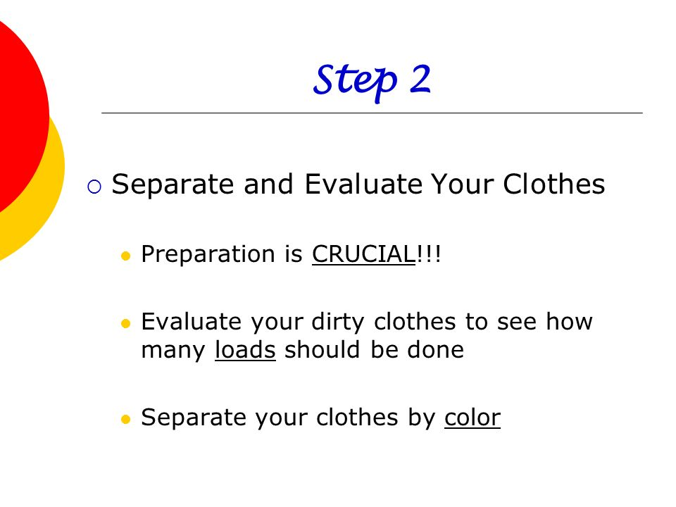 Step 2 Separate and Evaluate Your Clothes Preparation is CRUCIAL!!! Evaluate your dirty clothes to see how many loads should be done Separate your clo